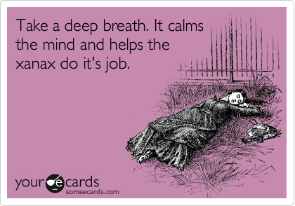 Take a deep breath. It calms the mind and helps the xanax do it's job.