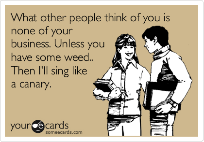 What other people think of you is none of your business. Unless you have some weed.. Then I'll sing like a canary.
