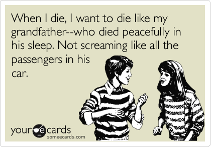 When I die, I want to die like my grandfather--who died peacefully in his sleep. Not screaming like all the passengers in his car.