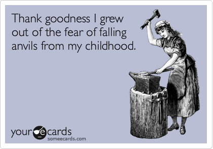 Thank goodness I grew out of the fear of falling anvils from my childhood.