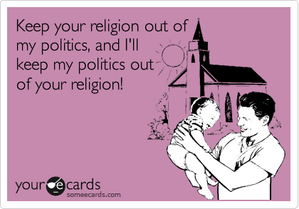 Keep your religion out of my politics, and I'll keep my politics out of your religion!