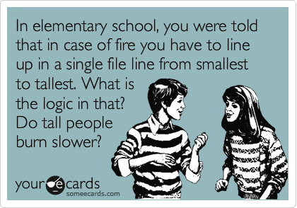 In elementary school, you were told that in case of fire you have to line up in a single file line from smallest to tallest. What is the logic in that? Do tall people burn slower?