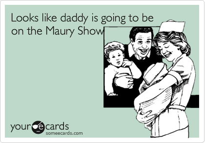 Looks like daddy is going to be on the Maury Show