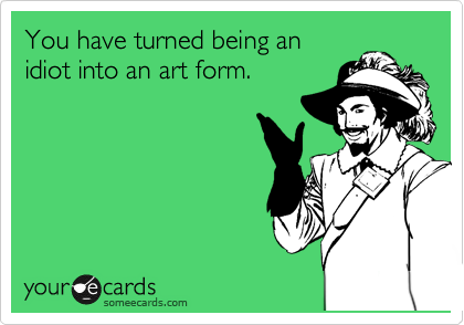 You have turned being an idiot into an art form.