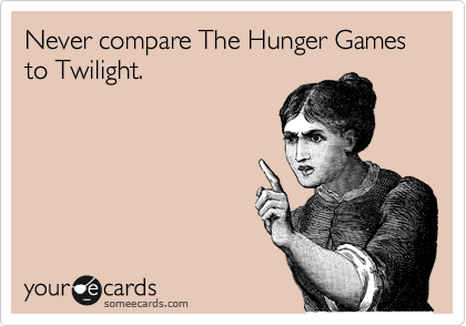 Never compare The Hunger Games    to Twilight.