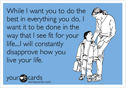 While I want you to do the best in everything you do, I want it to be done in the way that I see fit for your life....I will constantly disapprove how you live your life.