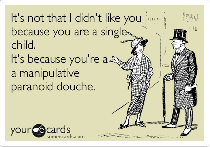 It's not that I didn't like you because you are a single child. It's because you're a  a manipulative paranoid douche.