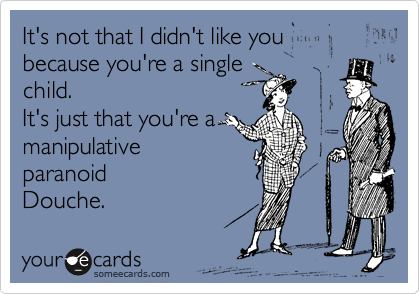 It's not that I didn't like you because you're a single child. It's just that you're a  manipulative paranoid Douche.