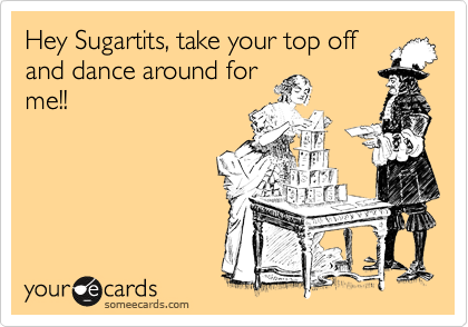 Hey Sugartits, take your top off and dance around for me!!
