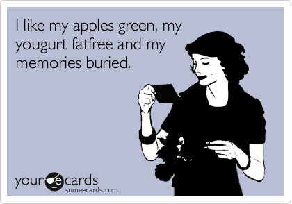 I like my apples green, my yougurt fatfree and my memories buried.