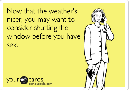Now that the weather's nicer, you may want to consider shutting the window before you have sex.