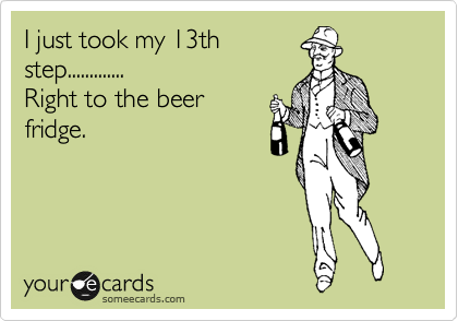 I just took my 13th step............. Right to the beer fridge.