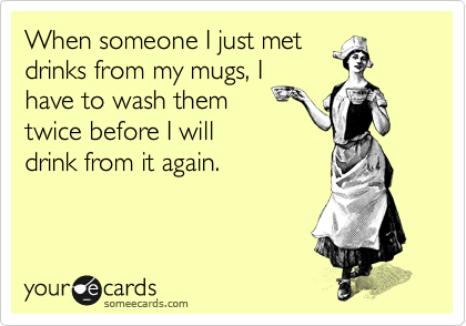 When someone I just met drinks from my mugs, I have to wash them twice before I will drink from it again.