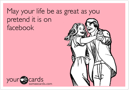 May your life be as great as you pretend it is on facebook