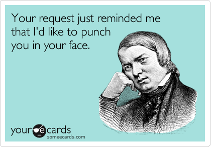 Your request just reminded me  that I'd like to punch you in your face.