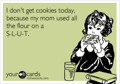 I don't get cookies today, because my mom used all the flour on a  S-L-U-T.