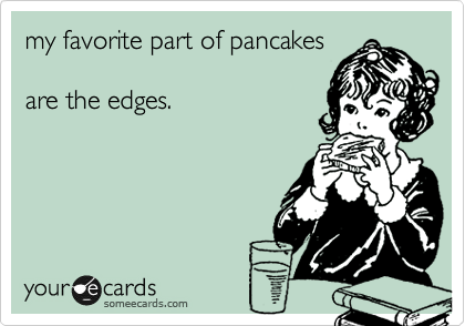 my favorite part of pancakes  are the edges.