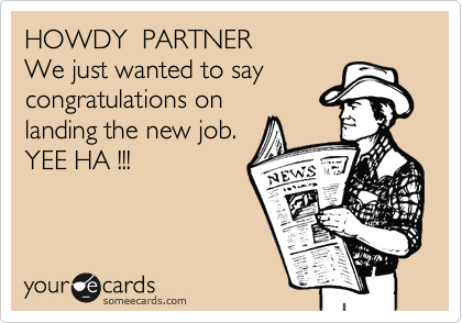 HOWDY  PARTNER We just wanted to say congratulations on landing the new job. YEE HA !!!