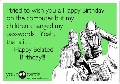 I tried to wish you a Happy Birthday on the computer but my children changed my passwords.  Yeah, that's it...     Happy Belated         Birthday!!!
