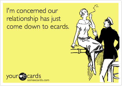 I'm concerned our relationship has just come down to ecards.