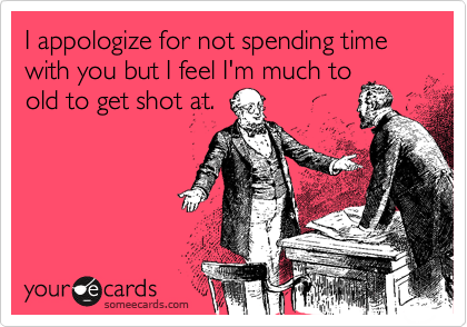 I appologize for not spending time with you but I feel I'm much to old to get shot at.