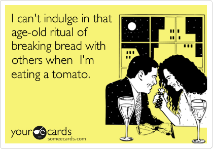 I can't indulge in that age-old ritual of breaking bread with others when  I'm eating a tomato.