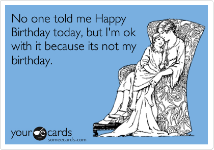 No one told me Happy Birthday today, but I'm ok with it because its not my birthday.