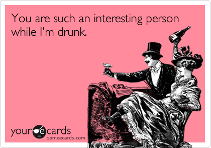 You are such an interesting person while I'm drunk.