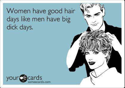Women have good hair days like men have big dick days.