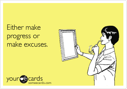 Either make  progress or  make excuses.