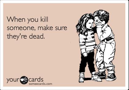 When you kill someone, make sure they're dead.