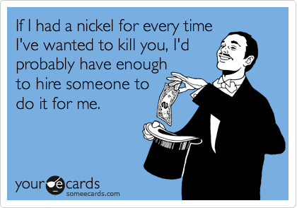If I had a nickel for every time I've wanted to kill you, I'd probably have enough to hire someone to  do it for me.