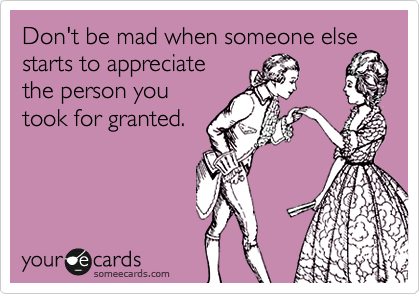 Don't be mad when someone else starts to appreciate the person you took for granted.
