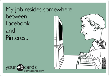 My job resides somewhere between Facebook and  Pinterest.