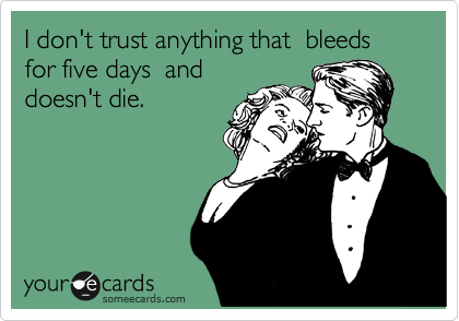 I don't trust anything that  bleeds for five days  and doesn't die.