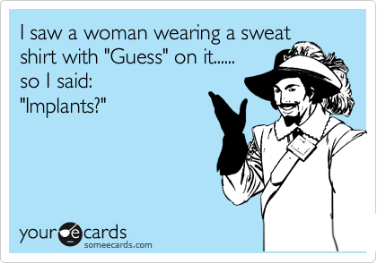 """I saw a woman wearing a sweat shirt with """"Guess"""" on it...... so I said: """"Implants?"""""""