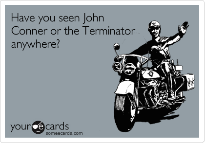 Have you seen John Conner or the Terminator anywhere?