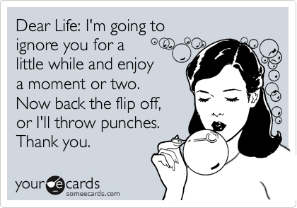 Dear Life: I'm going to  ignore you for a  little while and enjoy a moment or two.  Now back the flip off, or I'll throw punches. Thank you.