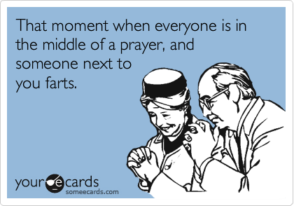 That moment when everyone is in the middle of a prayer, and someone next to you farts.