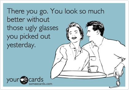There you go. You look so much better without those ugly glasses you picked out yesterday.
