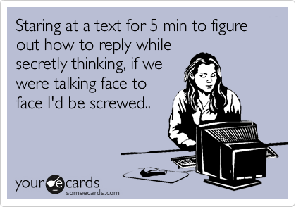 Staring at a text for 5 min to figure out how to reply while secretly thinking, if we were talking face to face I'd be screwed..