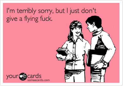 I'm terribly sorry, but I just don't give a flying fuck.