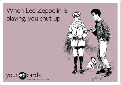 When Led Zeppelin is playing, you shut up.