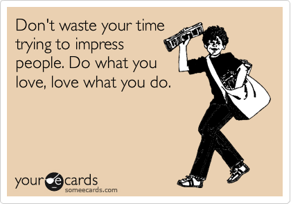 Don't waste your time trying to impress people. Do what you love, love what you do.