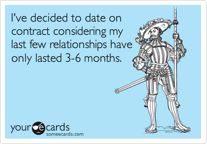 I've decided to date on contract considering my last few relationships have only lasted 3-6 months.
