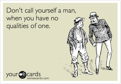 Don't call yourself a man, when you have no qualities of one.