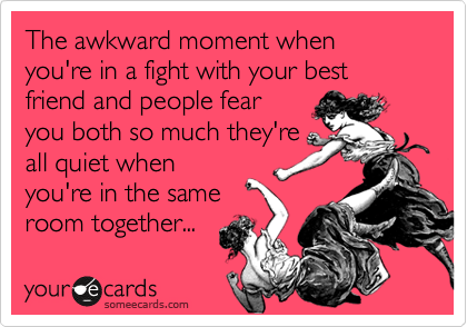 The awkward moment when you're in a fight with your best friend and people fear you both so much they're all quiet when you're in the same room together...