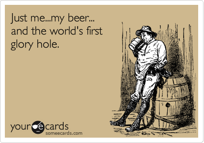 Just me...my beer... and the world's first glory hole.