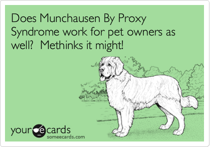 Does Munchausen By Proxy Syndrome work for pet owners as well?  Methinks it might!