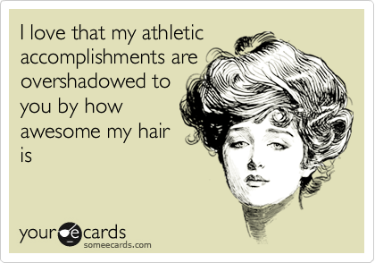 I love that my athletic accomplishments are overshadowed to you by how awesome my hair is